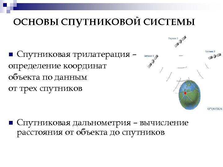 ОСНОВЫ СПУТНИКОВОЙ СИСТЕМЫ Спутниковая трилатерация – определение координат объекта по данным от трех спутников