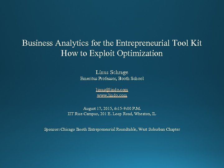 Business Analytics for the Entrepreneurial Tool Kit How to Exploit Optimization Linus Schrage Emeritus