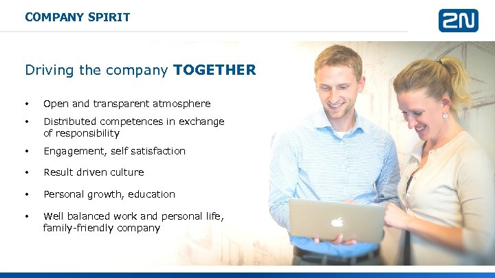 COMPANY SPIRIT Driving the company TOGETHER • Open and transparent atmosphere • Distributed competences