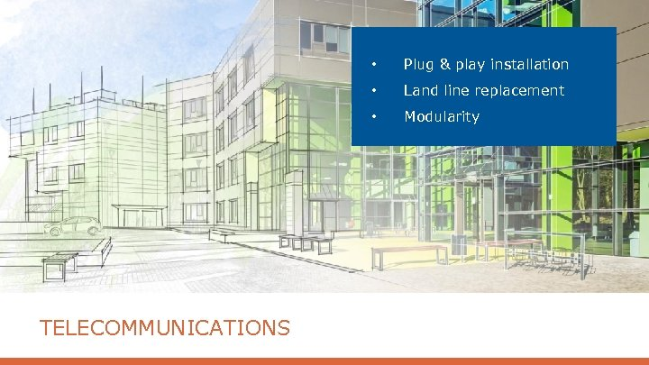 • • Land line replacement • TELECOMMUNICATIONS Plug & play installation Modularity
