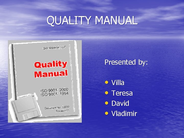 QUALITY MANUAL Presented by: • Villa • Teresa • David • Vladimir
