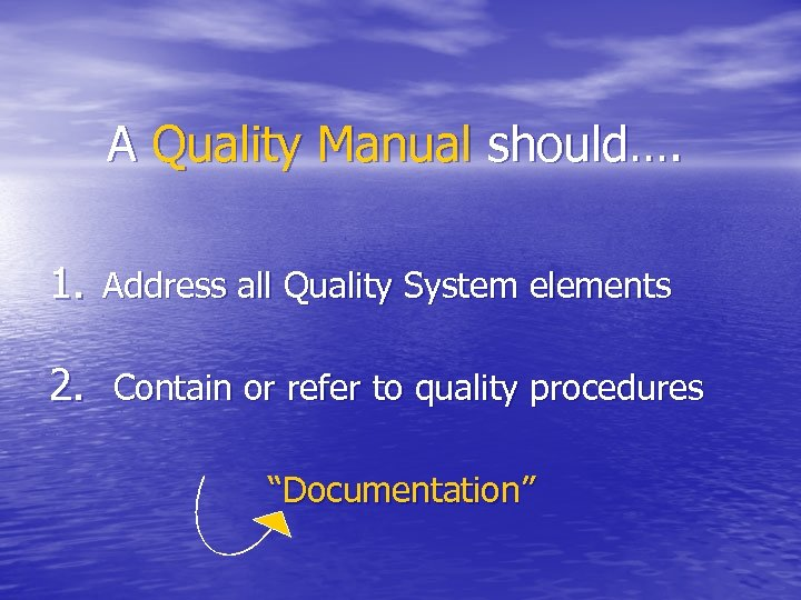A Quality Manual should…. 1. Address all Quality System elements 2. Contain or refer