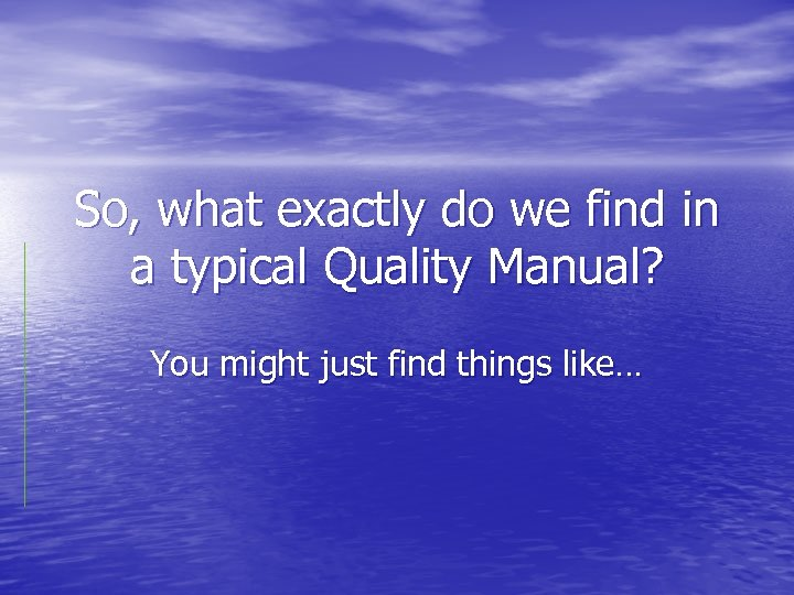 So, what exactly do we find in a typical Quality Manual? You might just