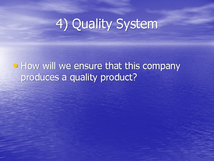 4) Quality System • How will we ensure that this company produces a quality