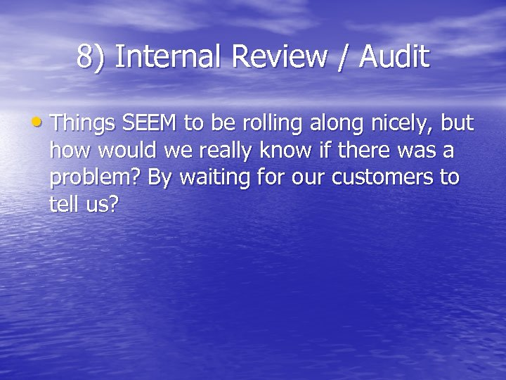 8) Internal Review / Audit • Things SEEM to be rolling along nicely, but