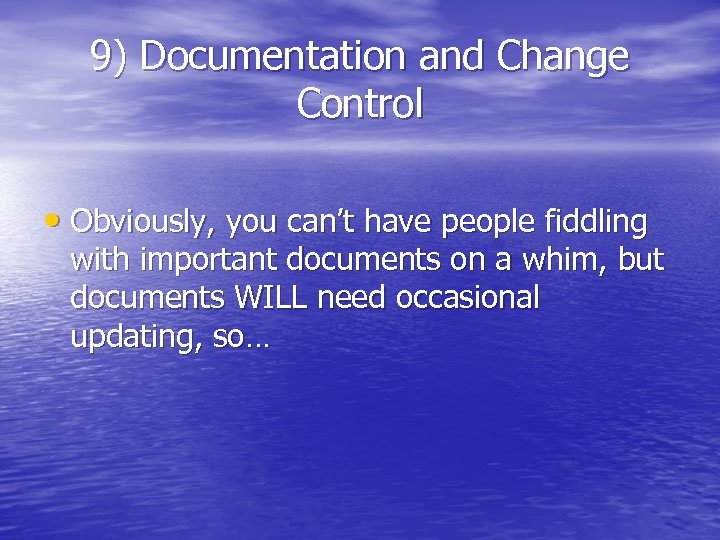 9) Documentation and Change Control • Obviously, you can't have people fiddling with important