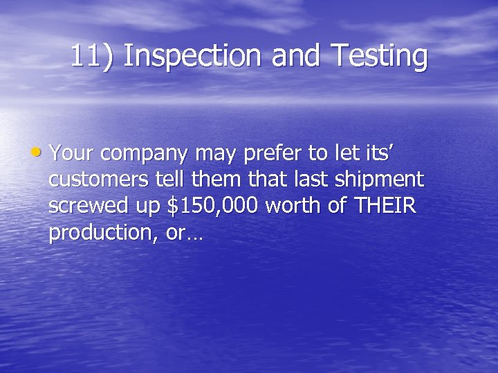 11) Inspection and Testing • Your company may prefer to let its' customers tell