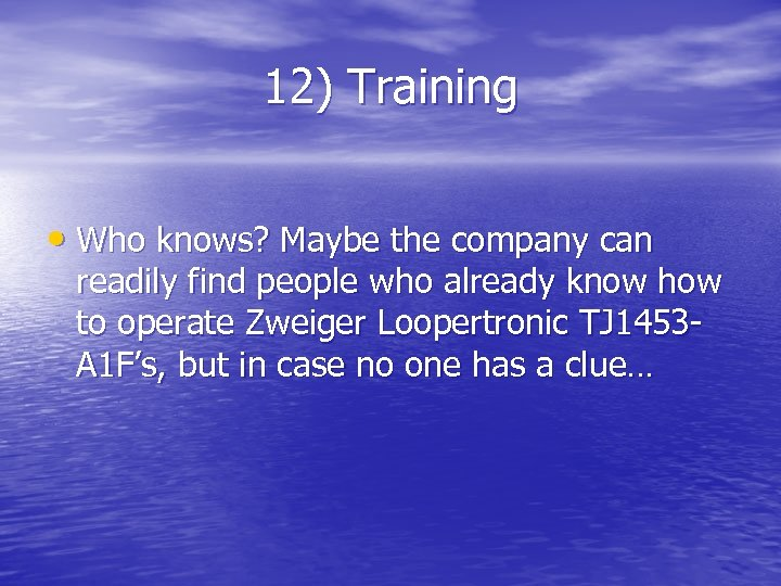 12) Training • Who knows? Maybe the company can readily find people who already