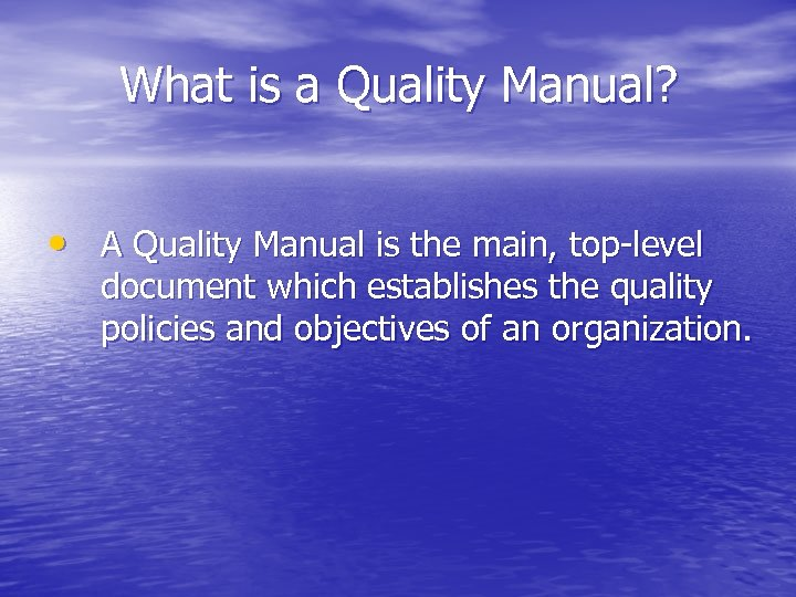 What is a Quality Manual? • A Quality Manual is the main, top-level document