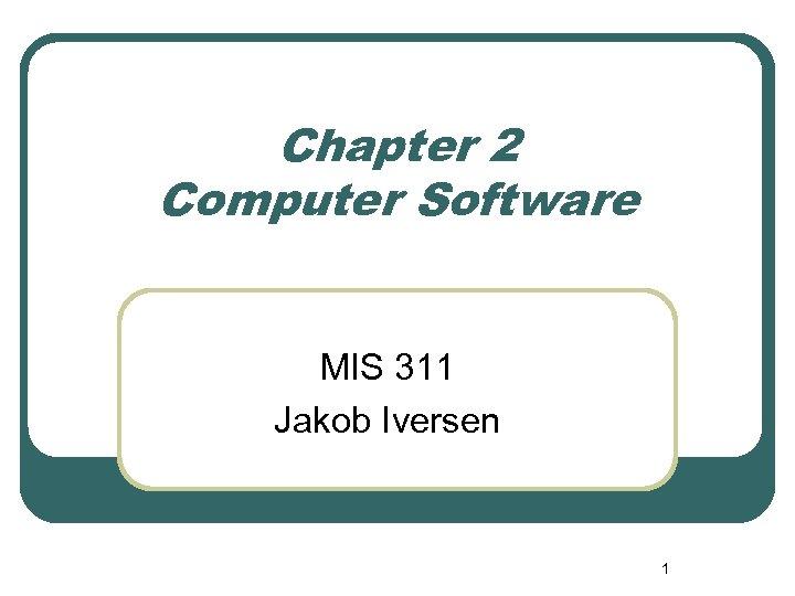 Chapter 2 Computer Software MIS 311 Jakob Iversen 1