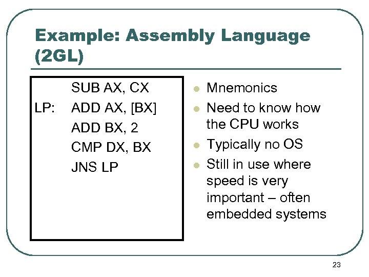 Example: Assembly Language (2 GL) LP: SUB AX, CX ADD AX, [BX] ADD BX,