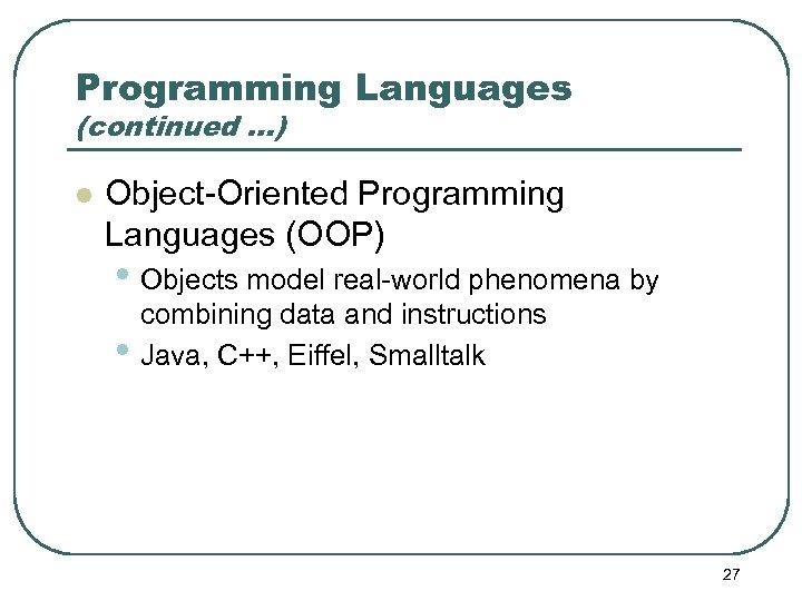 Programming Languages (continued …) l Object-Oriented Programming Languages (OOP) • Objects model real-world phenomena