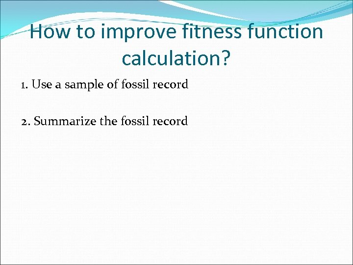 How to improve fitness function calculation? 1. Use a sample of fossil record 2.