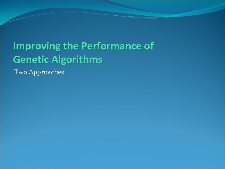 Improving the Performance of Genetic Algorithms Two Approaches