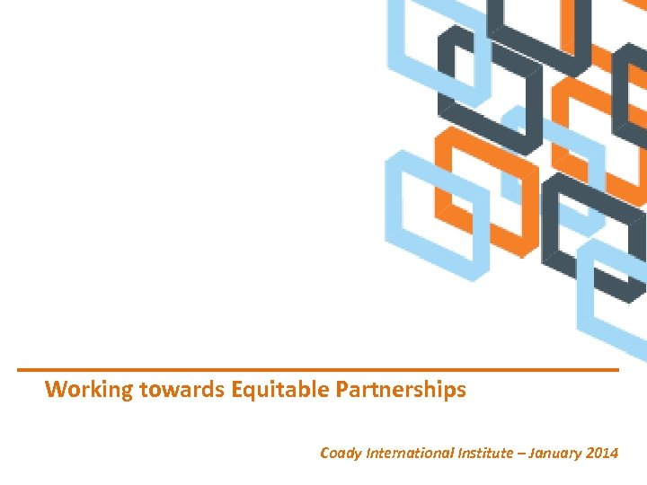 Working towards Equitable Partnerships Coady International Institute – January 2014