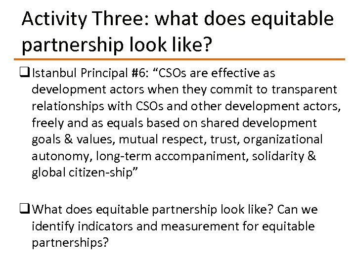 "Activity Three: what does equitable partnership look like? q Istanbul Principal #6: ""CSOs are"
