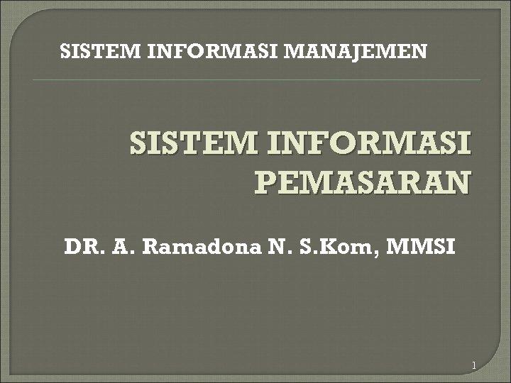 SISTEM INFORMASI MANAJEMEN SISTEM INFORMASI PEMASARAN DR. A. Ramadona N. S. Kom, MMSI 1