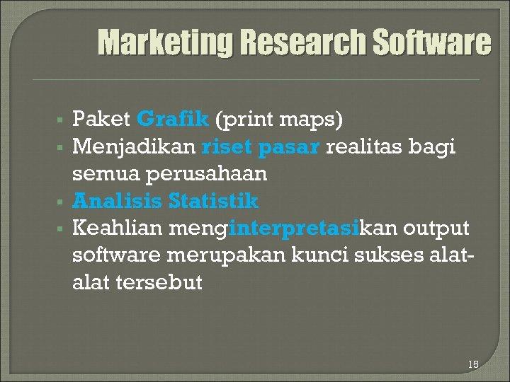 Marketing Research Software § § Paket Grafik (print maps) Menjadikan riset pasar realitas bagi