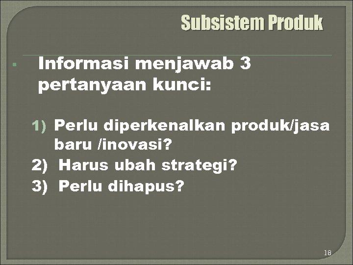 Subsistem Produk § Informasi menjawab 3 pertanyaan kunci: 1) Perlu diperkenalkan produk/jasa baru /inovasi?
