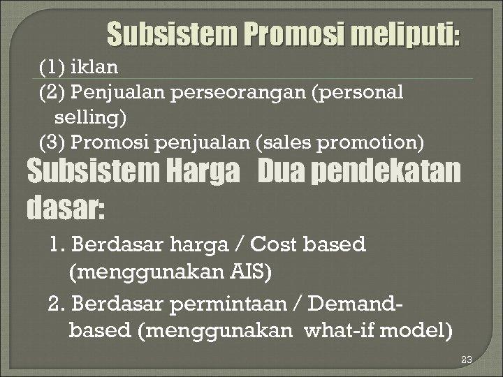 Subsistem Promosi meliputi: (1) iklan (2) Penjualan perseorangan (personal selling) (3) Promosi penjualan (sales