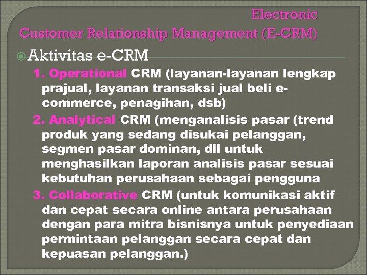 Electronic Customer Relationship Management (E-CRM) Aktivitas e-CRM 1. Operational CRM (layanan-layanan lengkap prajual, layanan