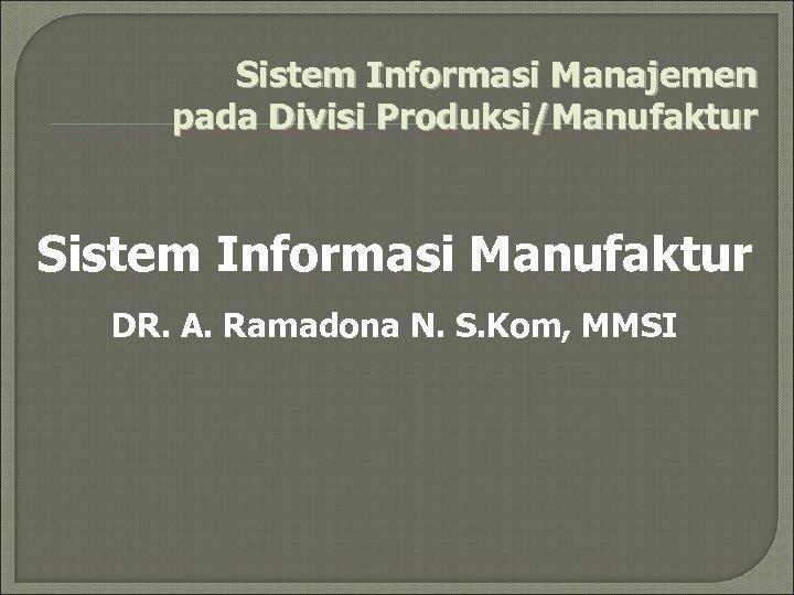 Sistem Informasi Manajemen pada Divisi Produksi/Manufaktur Sistem Informasi Manufaktur DR. A. Ramadona N. S.
