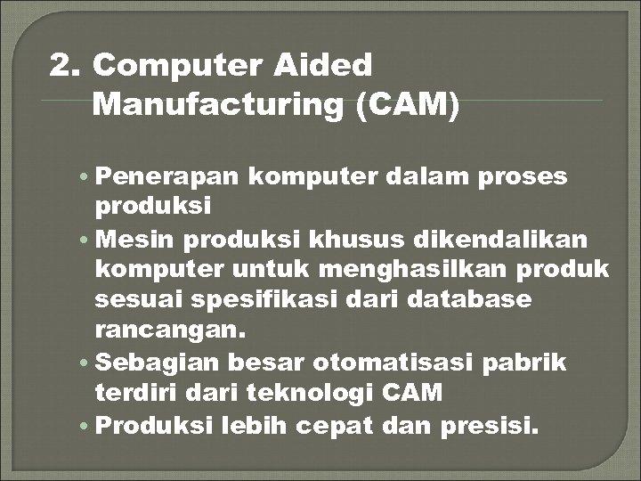2. Computer Aided Manufacturing (CAM) • Penerapan komputer dalam proses produksi • Mesin produksi
