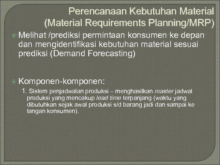 Perencanaan Kebutuhan Material (Material Requirements Planning/MRP) Melihat /prediksi permintaan konsumen ke depan dan mengidentifikasi