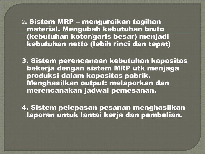 2. Sistem MRP – menguraikan tagihan material. Mengubah kebutuhan bruto (kebutuhan kotor/garis besar) menjadi