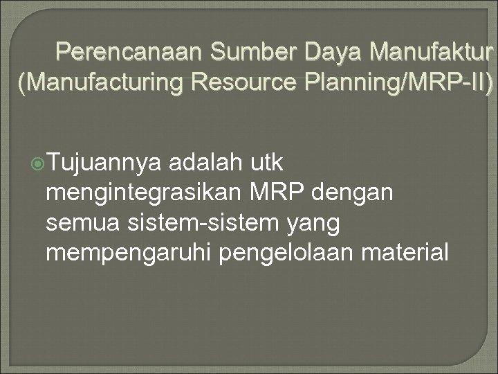 Perencanaan Sumber Daya Manufaktur (Manufacturing Resource Planning/MRP-II) Tujuannya adalah utk mengintegrasikan MRP dengan semua