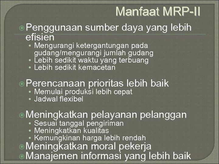 Manfaat MRP-II Penggunaan efisien sumber daya yang lebih • Mengurangi ketergantungan pada gudang/mengurangi jumlah