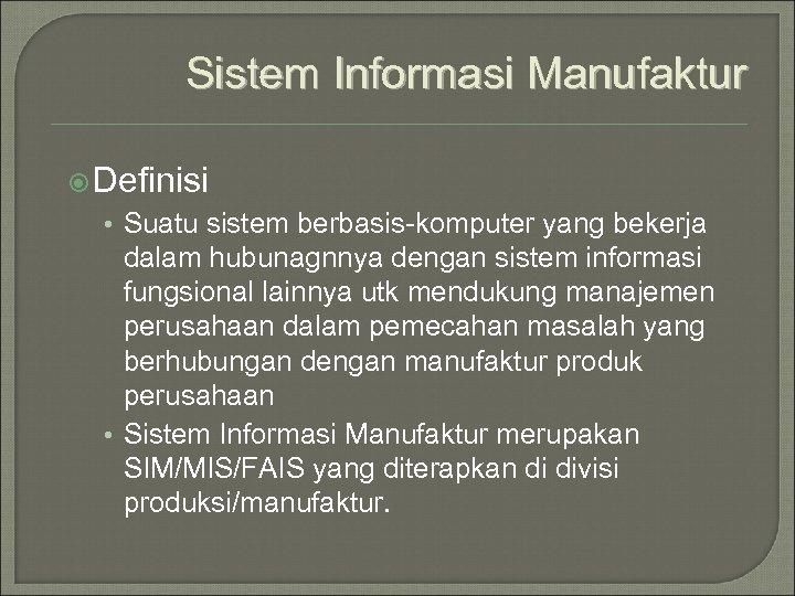 Sistem Informasi Manufaktur Definisi • Suatu sistem berbasis-komputer yang bekerja dalam hubunagnnya dengan sistem
