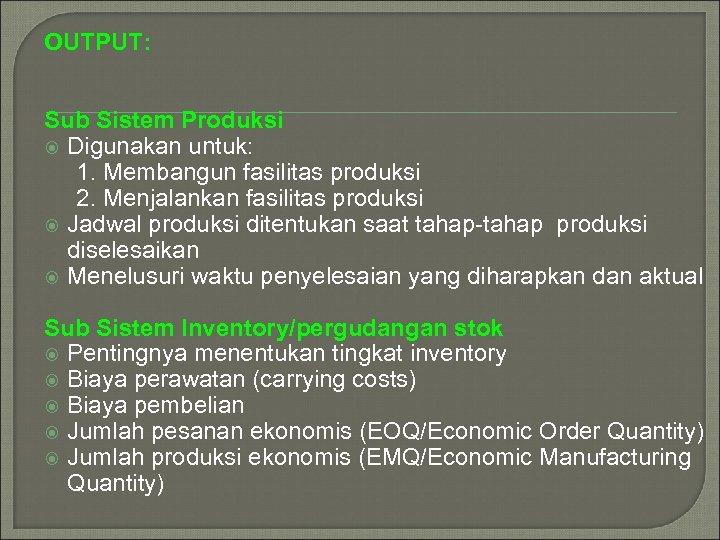 OUTPUT: Sub Sistem Produksi Digunakan untuk: 1. Membangun fasilitas produksi 2. Menjalankan fasilitas produksi