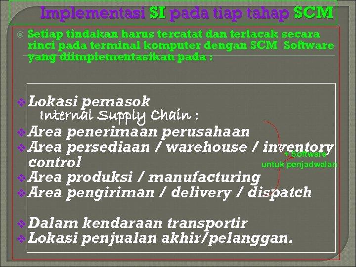Implementasi SI pada tiap tahap SCM Setiap tindakan harus tercatat dan terlacak secara rinci