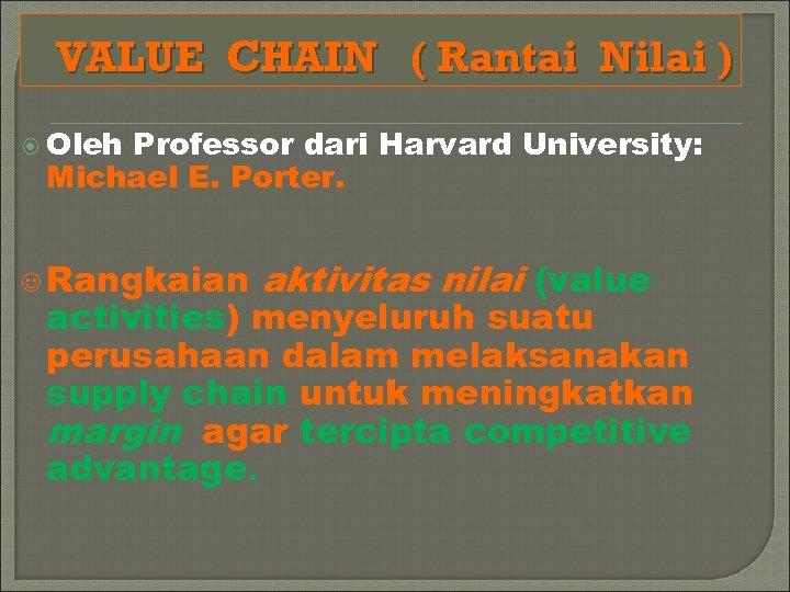 VALUE CHAIN ( Rantai Nilai ) Oleh Professor dari Harvard University: Michael E. Porter.