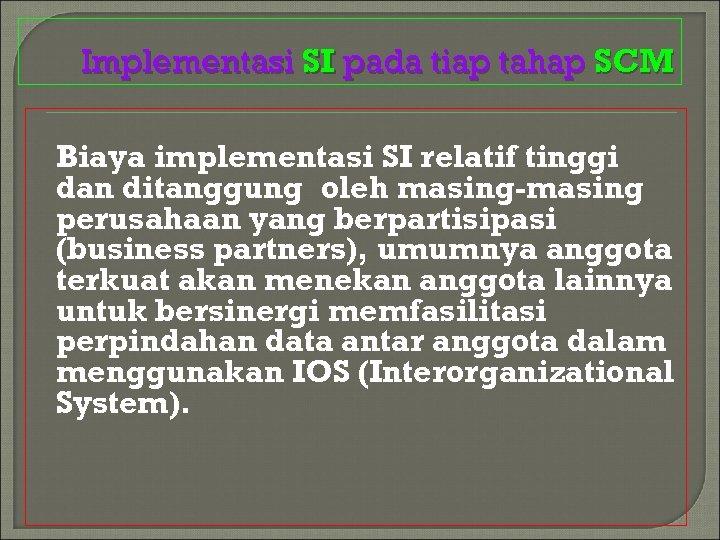 Implementasi SI pada tiap tahap SCM Biaya implementasi SI relatif tinggi dan ditanggung oleh