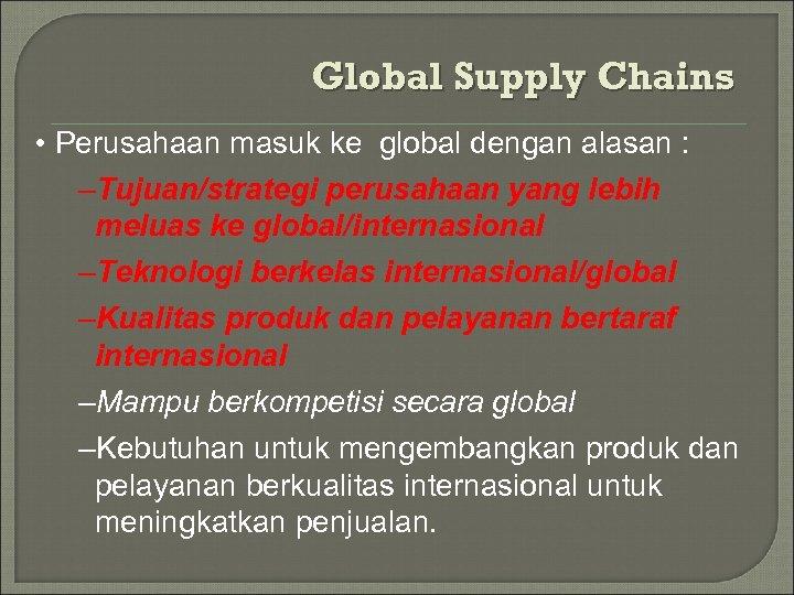 Global Supply Chains • Perusahaan masuk ke global dengan alasan : –Tujuan/strategi perusahaan yang