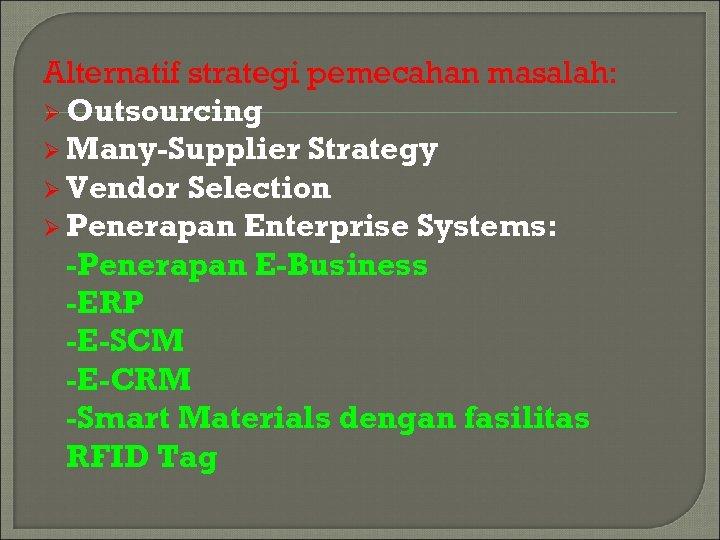 Alternatif strategi pemecahan masalah: Ø Outsourcing Ø Many-Supplier Strategy Ø Vendor Selection Ø Penerapan