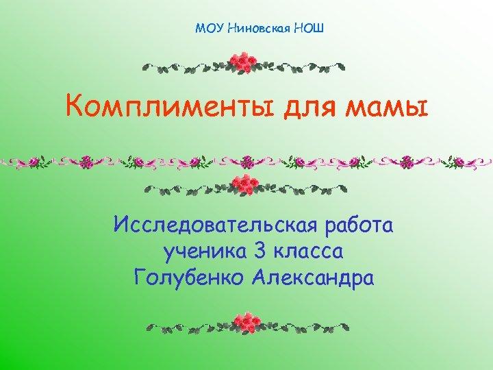 МОУ Ниновская НОШ Комплименты для мамы Исследовательская работа ученика 3 класса Голубенко Александра