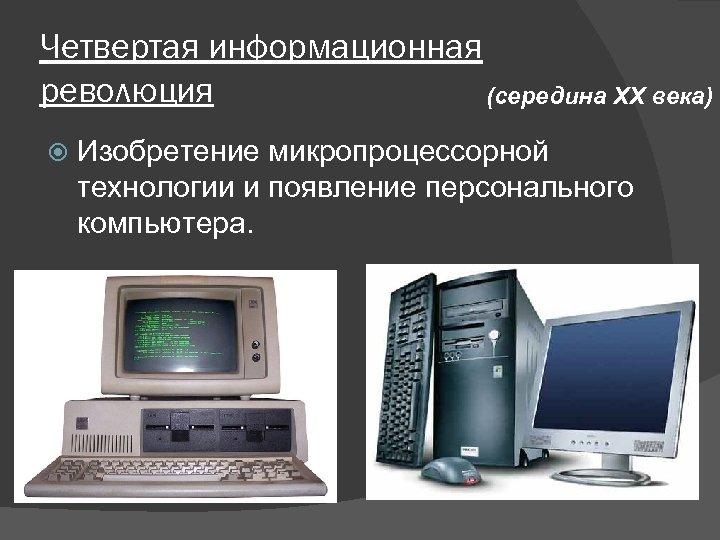 Четвертая информационная революция (середина XX века) Изобретение микропроцессорной технологии и появление персонального компьютера.