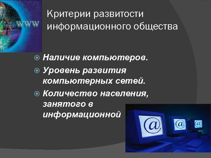 Критерии развитости информационного общества Наличие компьютеров. Уровень развития компьютерных сетей. Количество населения, занятого в