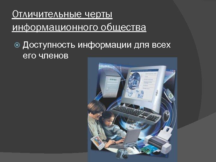 Отличительные черты информационного общества Доступность информации для всех его членов