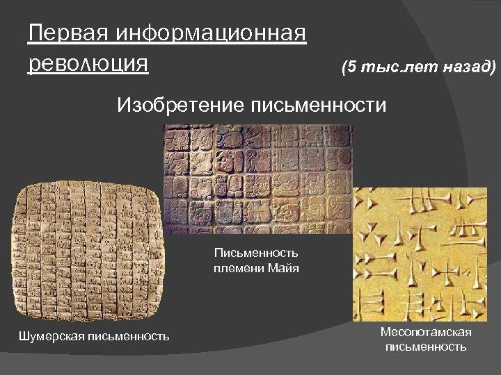Первая информационная революция (5 тыс. лет назад) Изобретение письменности Письменность племени Майя Шумерская письменность