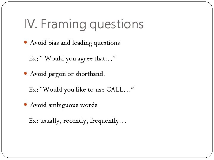 "IV. Framing questions Avoid bias and leading questions. Ex: "" Would you agree that…"""