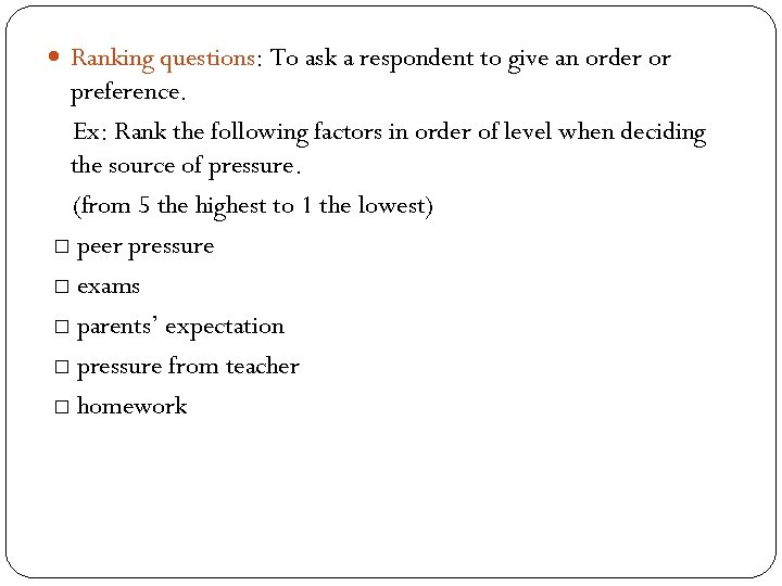 Ranking questions: To ask a respondent to give an order or preference. Ex: