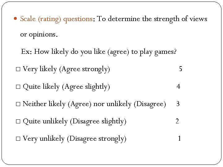 Scale (rating) questions: To determine the strength of views or opinions. Ex: How
