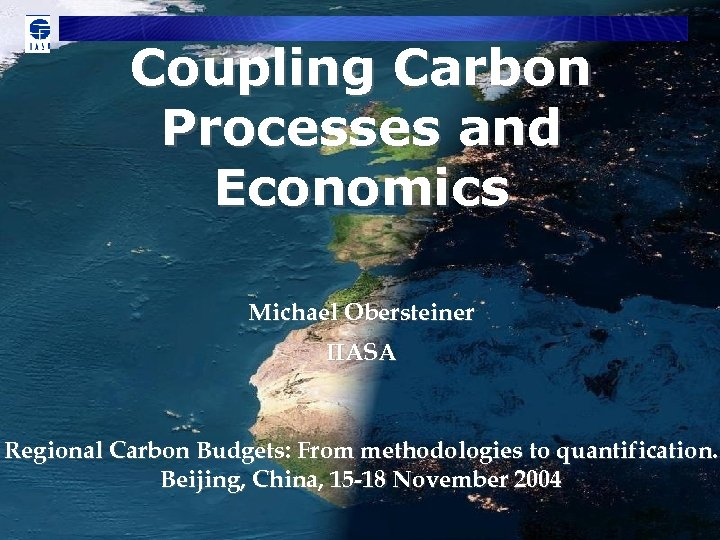 Coupling Carbon Processes and Economics Michael Obersteiner IIASA Regional Carbon Budgets: From methodologies to