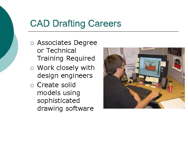 CAD Drafting Careers ¡ ¡ ¡ Associates Degree or Technical Training Required Work closely