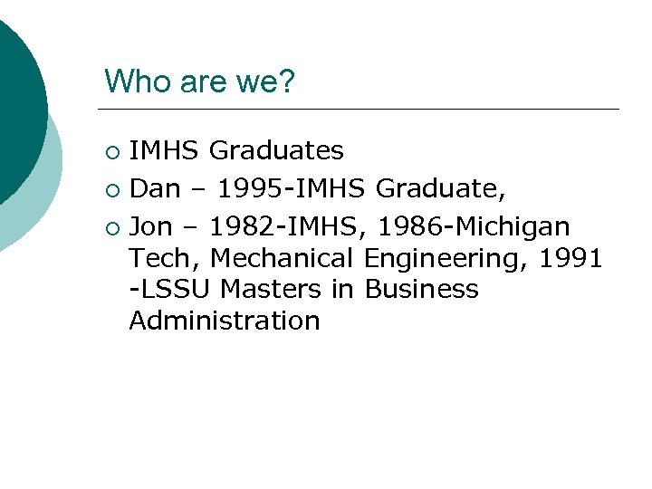 Who are we? IMHS Graduates ¡ Dan – 1995 -IMHS Graduate, ¡ Jon –