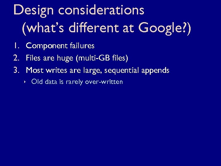 Design considerations (what's different at Google? ) 1. Component failures 2. Files are huge